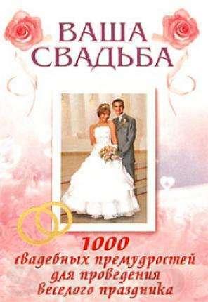 Ваша свадьба. 1000 свадебных премудростей